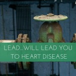 Lead…Will Lead You to Heart Disease