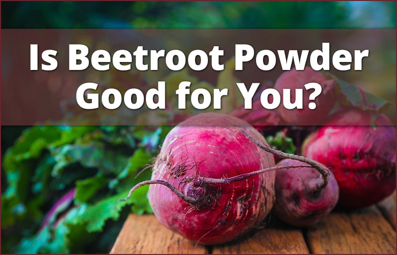 Is Beetroot Powder Good for You?